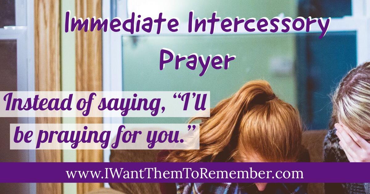 Immediate Intercessory Prayer: Instead of Saying